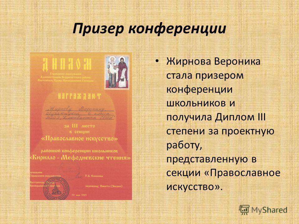Призер конференции Жирнова Вероника стала призером конференции школьников и получила Диплом III степени за проектную работу, представленную в секции «Православное искусство».