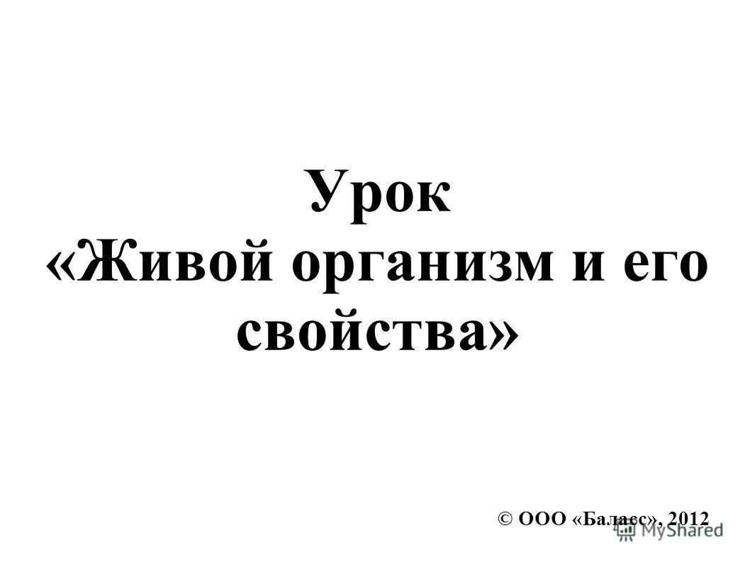 © ООО «Баласс», 2012 Урок «Живой организм и его свойства»