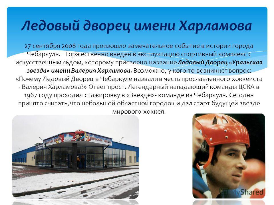 Ледовый дворец имени Харламова 27 сентября 2008 года произошло замечательное событие в истории города Чебаркуля. Торжественно введен в эксплуатацию спортивный комплекс с искусственным льдом, которому присвоено название Ледовый Дворец «Уральская звезд