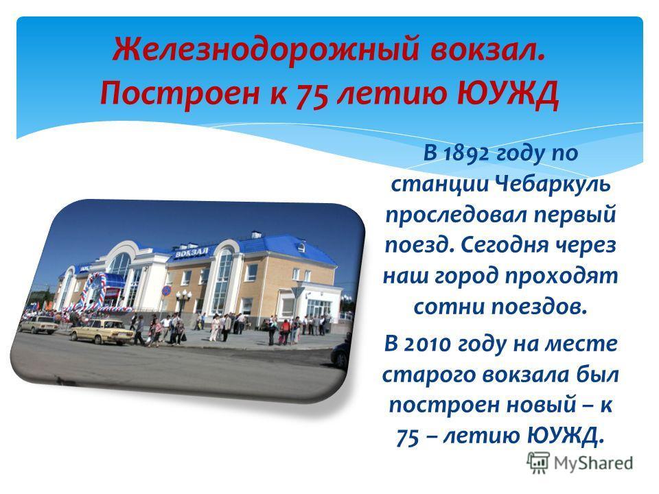 В 1892 году по станции Чебаркуль проследовал первый поезд. Сегодня через наш город проходят сотни поездов. В 2010 году на месте старого вокзала был построен новый – к 75 – летию ЮУЖД. Железнодорожный вокзал. Построен к 75 летию ЮУЖД