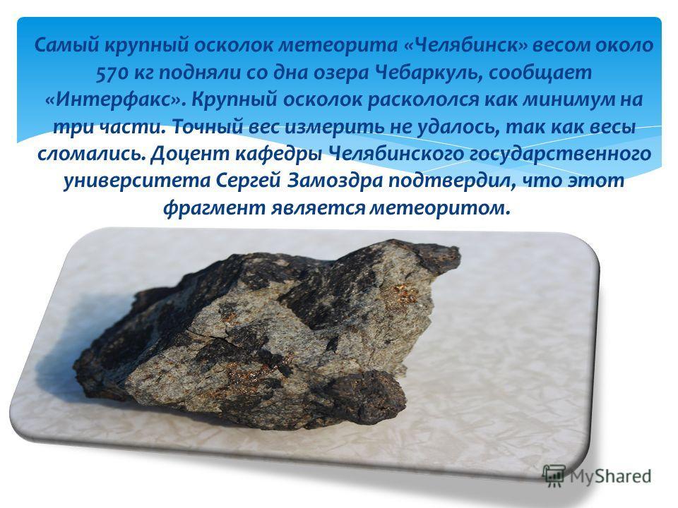 Самый крупный осколок метеорита «Челябинск» весом около 570 кг подняли со дна озера Чебаркуль, сообщает «Интерфакс». Крупный осколок раскололся как минимум на три части. Точный вес измерить не удалось, так как весы сломались. Доцент кафедры Челябинск