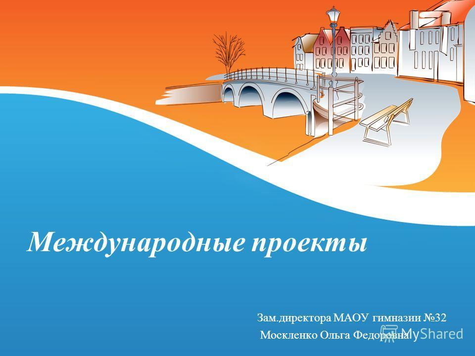 Международные проекты Зам.директора МАОУ гимназии 32 Москленко Ольга Федоровна