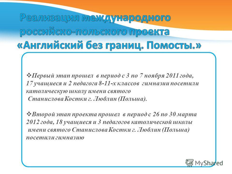 Первый этап прошел в период с 3 по 7 ноября 2011 года, 17 учащиеся и 2 педагога 8-11-х классов гимназии посетили католическую школу имени святого Станислова Костки г. Люблин (Польша). Второй этап проекта прошел в период с 26 по 30 марта 2012 года, 18