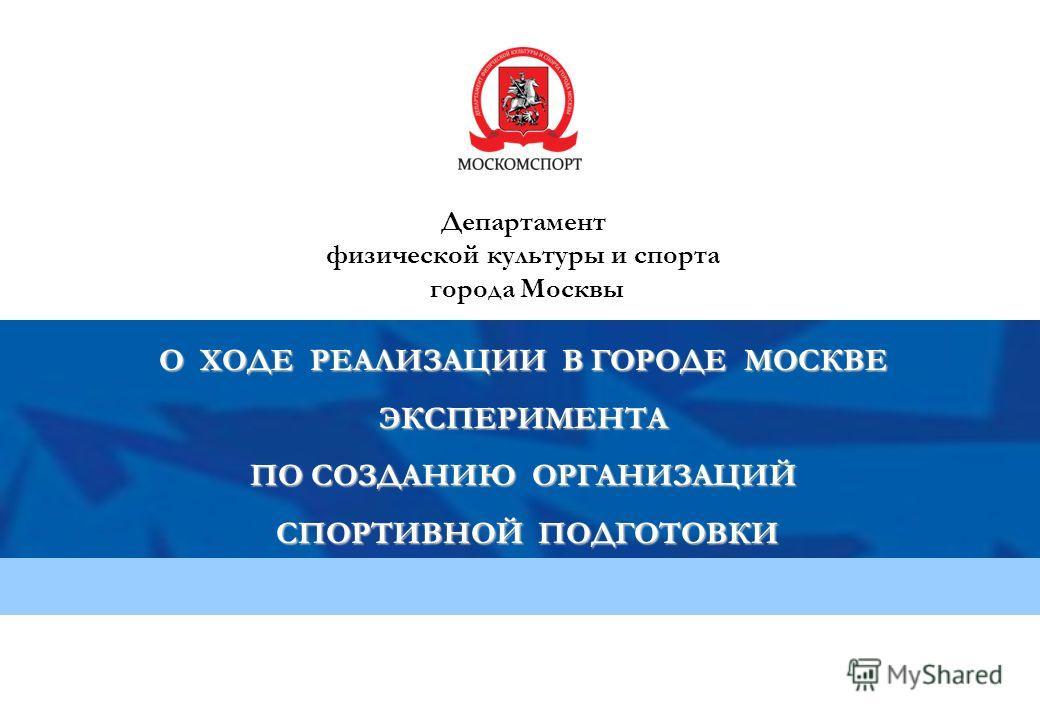 Департамент физической культуры и спорта города Москвы О ХОДЕ РЕАЛИЗАЦИИ В ГОРОДЕ МОСКВЕ ЭКСПЕРИМЕНТА ПО СОЗДАНИЮ ОРГАНИЗАЦИЙ СПОРТИВНОЙ ПОДГОТОВКИ СПОРТИВНОЙ ПОДГОТОВКИ