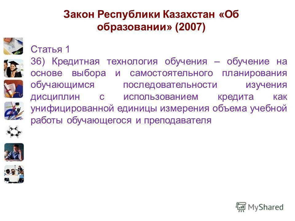 Закон Республики Казахстан «Об образовании» (2007) Статья 1 36) Кредитная технология обучения – обучение на основе выбора и самостоятельного планирования обучающимся последовательности изучения дисциплин с использованием кредита как унифицированной е