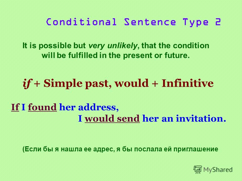 Conditional Sentence Type 2 It is possible but very unlikely, that the condition will be fulfilled in the present or future. if + Simple past, would + Infinitive If I found her address, I would send her an invitation. (Если бы я нашла ее адрес, я бы