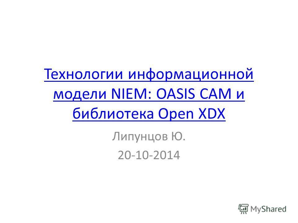 Технологии информационной модели NIEM: OASIS CAM и библиотека Open XDX Липунцов Ю. 20-10-2014