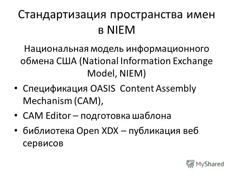 Стандартизация пространства имен в NIEM Национальная модель информационного обмена США (National Information Exchange Model, NIEM) Спецификация OASIS Content Assembly Mechanism (CAM), CAM Editor – подготовка шаблона библиотека Open XDX – публикация в