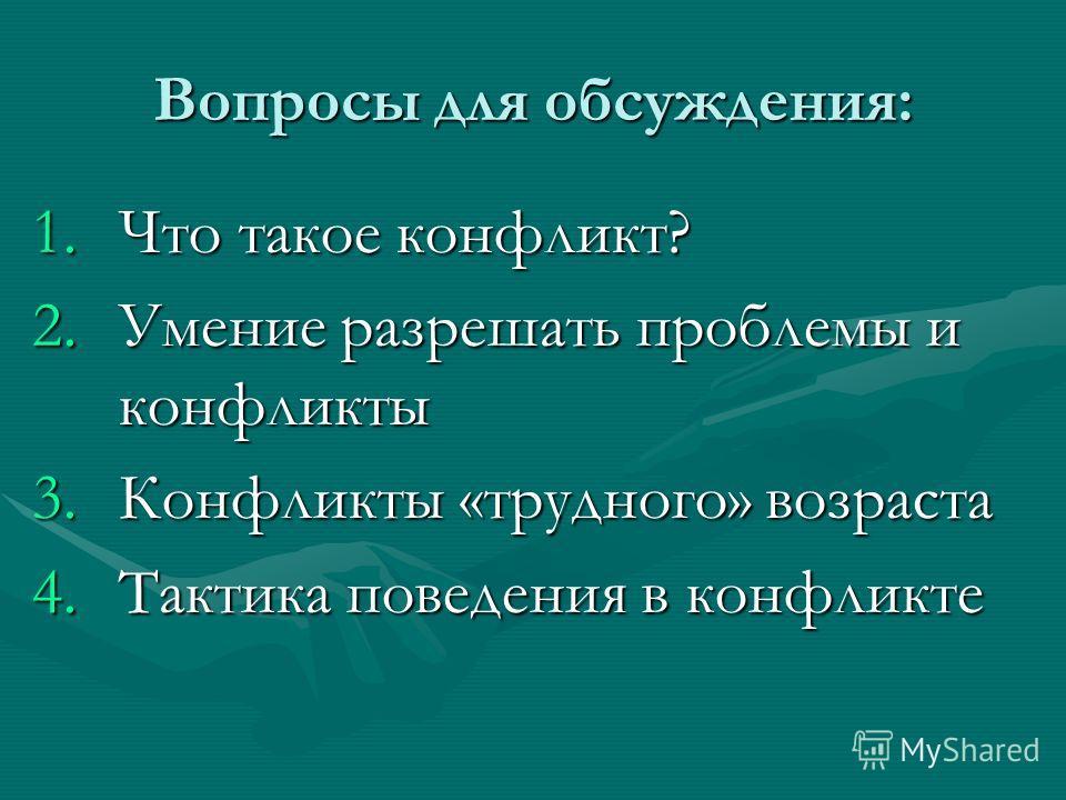 Вопросы для обсуждения: 1. Что такое конфликт? 2. Умение разрешать проблемы и конфликты 3. Конфликты «трудного» возраста 4. Тактика поведения в конфликте