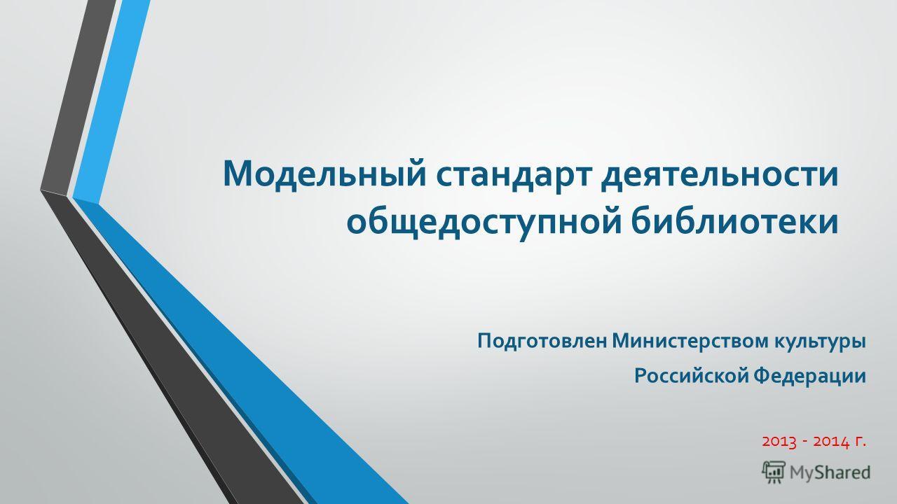 Модельный стандарт деятельности общедоступной библиотеки Подготовлен Министерством культуры Российской Федерации 2013 - 2014 г.