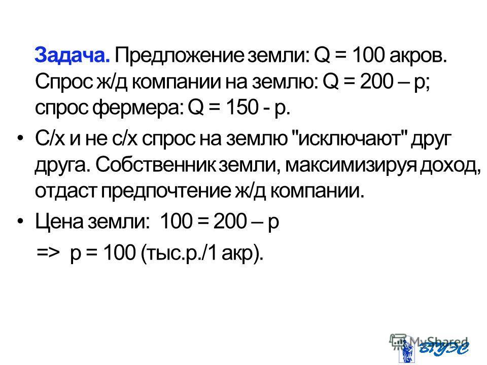 Задача. Предложение земли: Q = 100 акров. Сспрос ж/д компании на землю: Q = 200 – р; сспрос фермера: Q = 150 - р. С/х и не с/х сспрос на землю