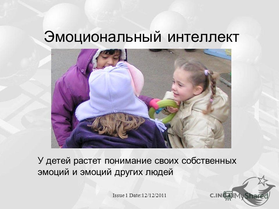 Issue 1 Date:12/12/2011 Эмоциональный интеллект У детей растет понимание своих собственных эмоций и эмоций других людей