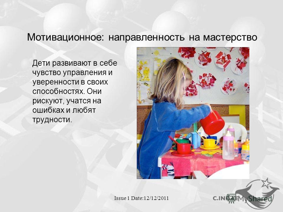 Issue 1 Date:12/12/2011 Мотивационное: направленность на мастерство Дети развивают в себе чувство управления и уверенности в своих способностях. Они рискуют, учатся на ошибках и любят трудности.