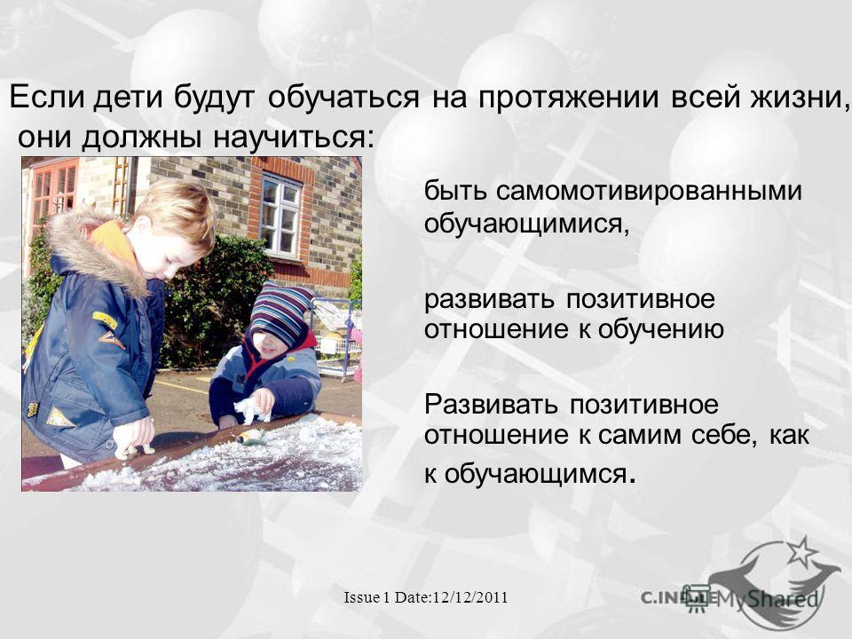 Issue 1 Date:12/12/2011 быть само мотивированными обучающимися, развивать позитивное отношение к обучению Развивать позитивное отношение к самим себе, как к обучающимся. Если дети будут обучаться на протяжении всей жизни, они должны научиться: