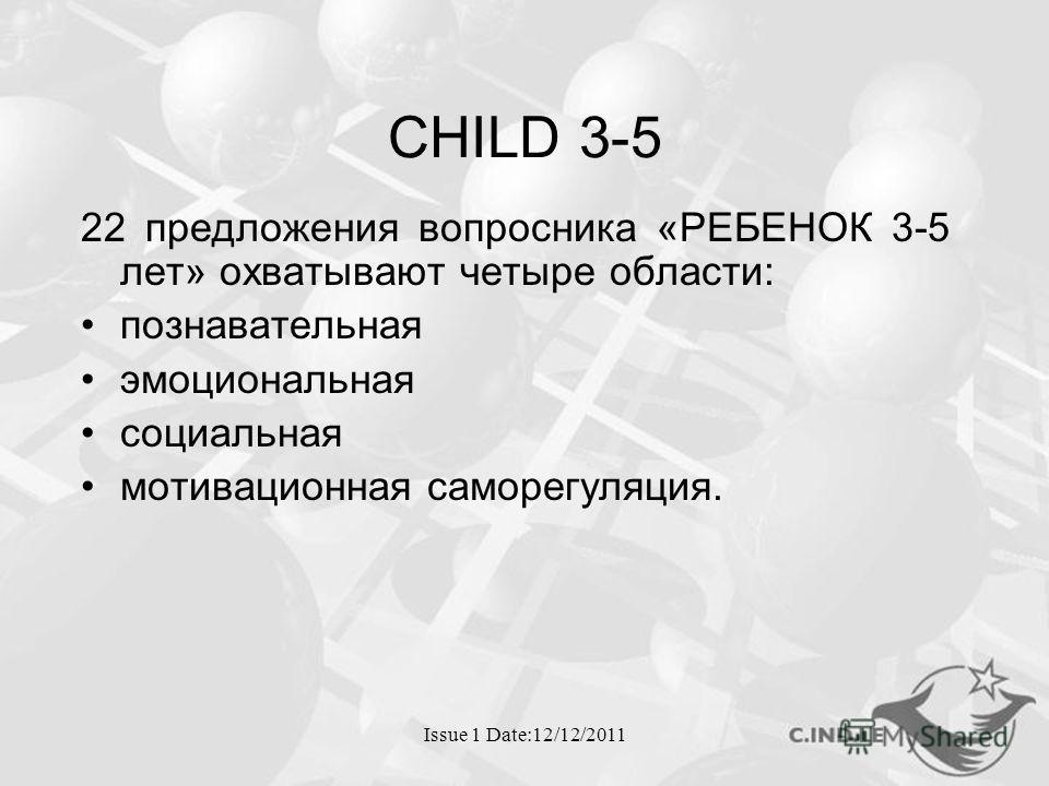 Issue 1 Date:12/12/2011 CHILD 3-5 22 предложения вопросника «РЕБЕНОК 3-5 лет» охватывают четыре области: познавательная эмоциональная социальная мотивационная саморегуляция.
