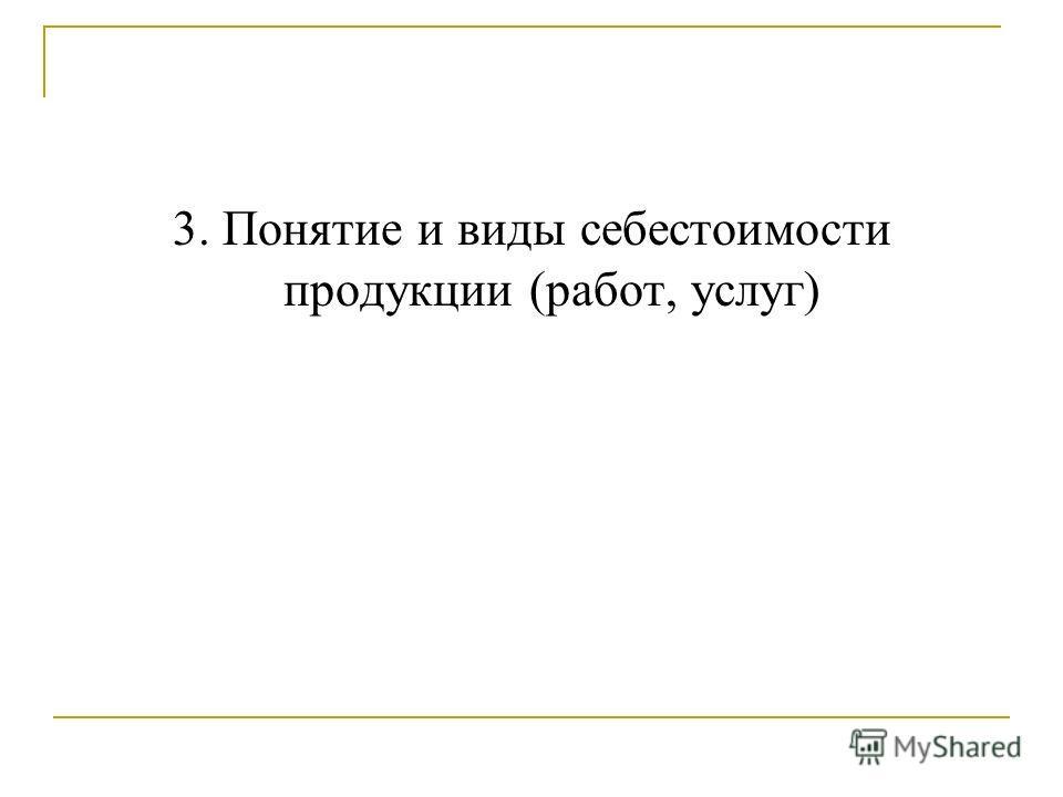 3. Понятие и виды себестоимости продукции (работ, услуг)