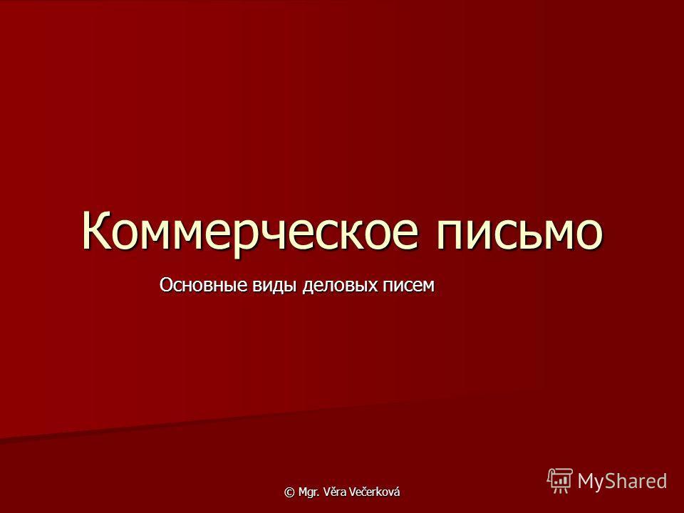 © Mgr. Věra Večerková Коммерческое письмо Основные виды деловых писем