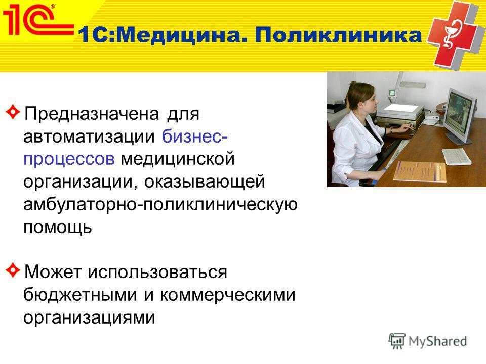 Предназначена для автоматизации бизнес- процессов медицинской организации, оказывающей амбулаторно-поликлиническую помощь Может использоваться бюджетными и коммерческими организациями 1С:Медицина. Поликлиника
