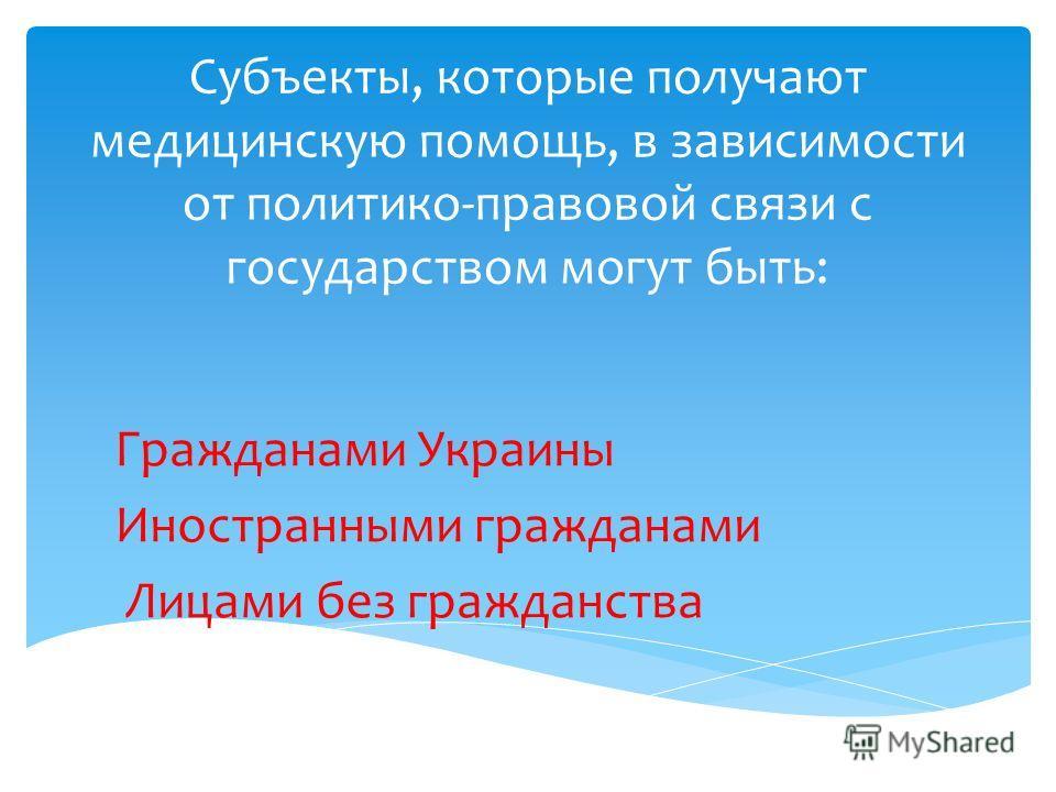 Субъекты, которые получают медицинскую помощь, в зависимости от политико-правовой связи с государством могут быть: Гражданами Украины Иностранными гражданами Лицами без гражданства