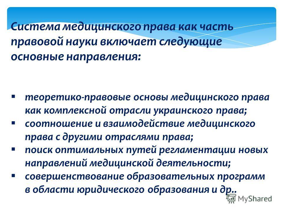 Система медицинского права как часть правовой науки включает следующие основные направления: теоретико-правовые основы медицинского права как комплексной отрасли украинского права; соотношение и взаимодействие медицинского права с другими отраслями п