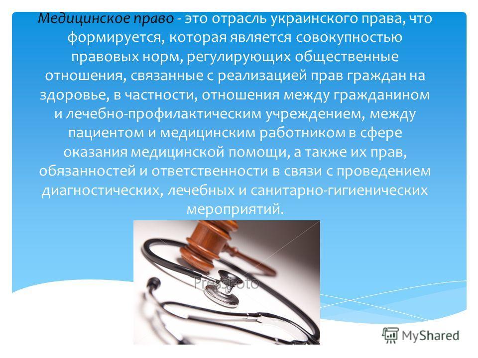 Медицинское право - это отрасль украинского права, что формируется, которая является совокупностью правовых норм, регулирующих общественные отношения, связанные с реализацией прав граждан на здоровье, в частности, отношения между гражданином и лечебн