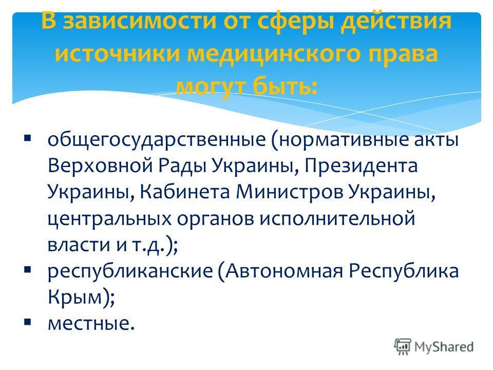 В зависимости от сферы действия источники медицинского права могут быть: общегосударственные (нормативные акты Верховной Рады Украины, Президента Украины, Кабинета Министров Украины, центральных органов исполнительной власти и т.д.); республиканские