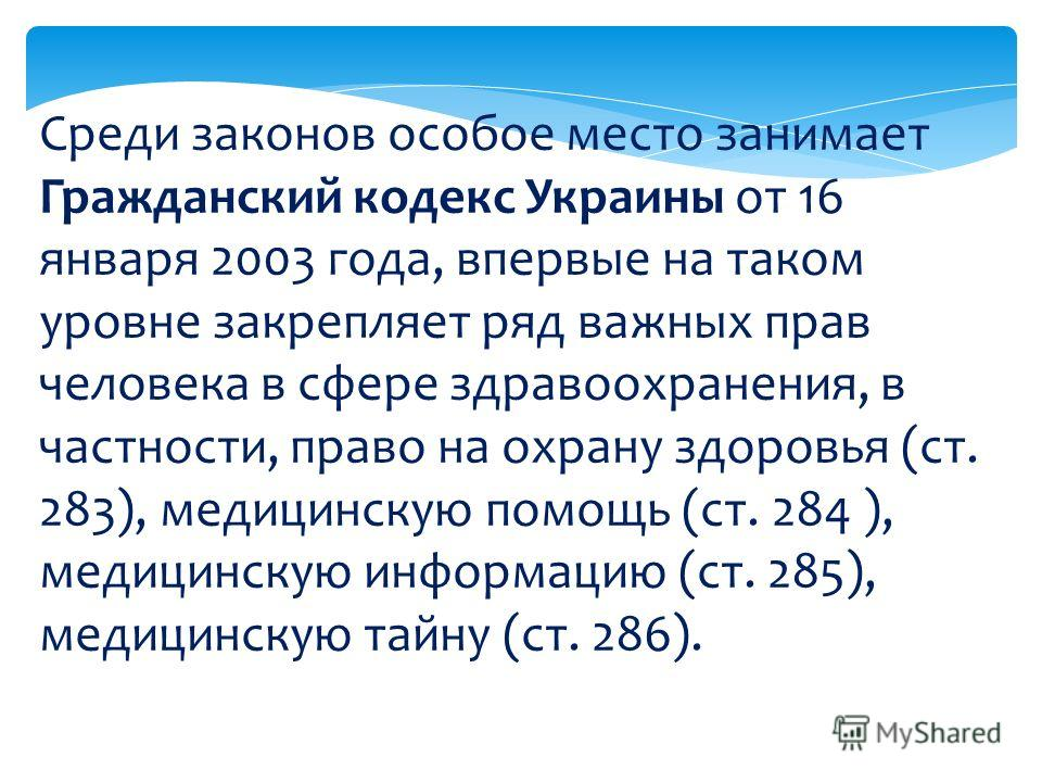 Среди законов особое место занимает Гражданский кодекс Украины от 16 января 2003 года, впервые на таком уровне закрепляет ряд важных прав человека в сфере здравоохранения, в частности, право на охрану здоровья (ст. 283), медицинскую помощь (ст. 284 )