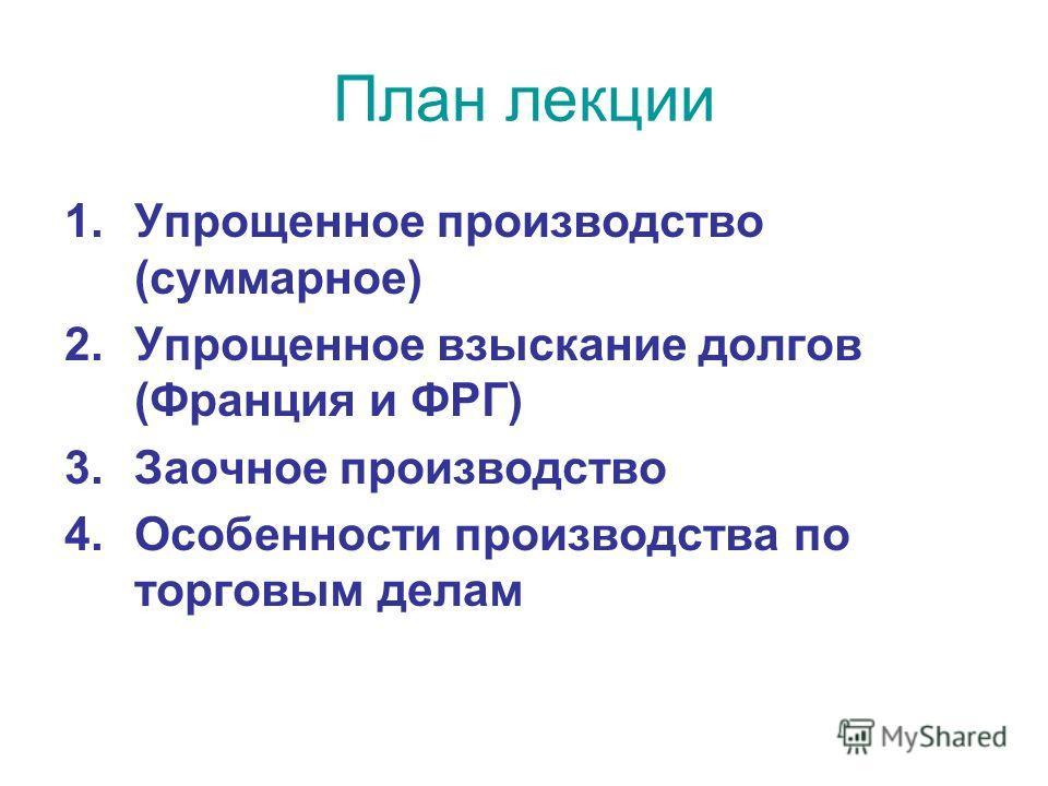 План лекции 1. Упрощенное производство (суммарное) 2. Упрощенное взыскание долгов (Франция и ФРГ) 3. Заочное производство 4. Особенности производства по торговым делам