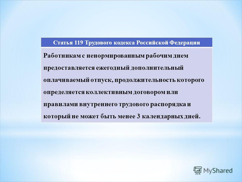 Статья 119 Трудового кодекса Российской Федерации Работникам с ненормированным рабочим днем предоставляется ежегодный дополнительный оплачиваемый отпуск, продолжительность которого определяется коллективным договором или правилами внутреннего трудово
