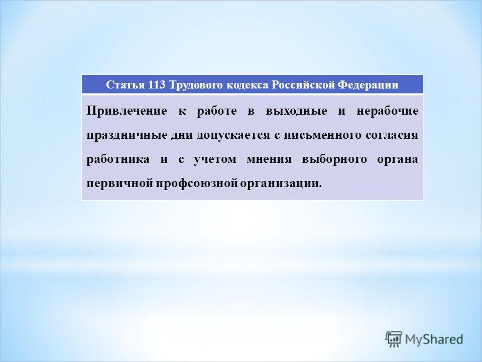 Статья 113 Трудового кодекса Российской Федерации Привлечение к работе в выходные и нерабочие праздничные дни допускается с письменного согласия работника и с учетом мнения выборного органа первичной профсоюзной организации.