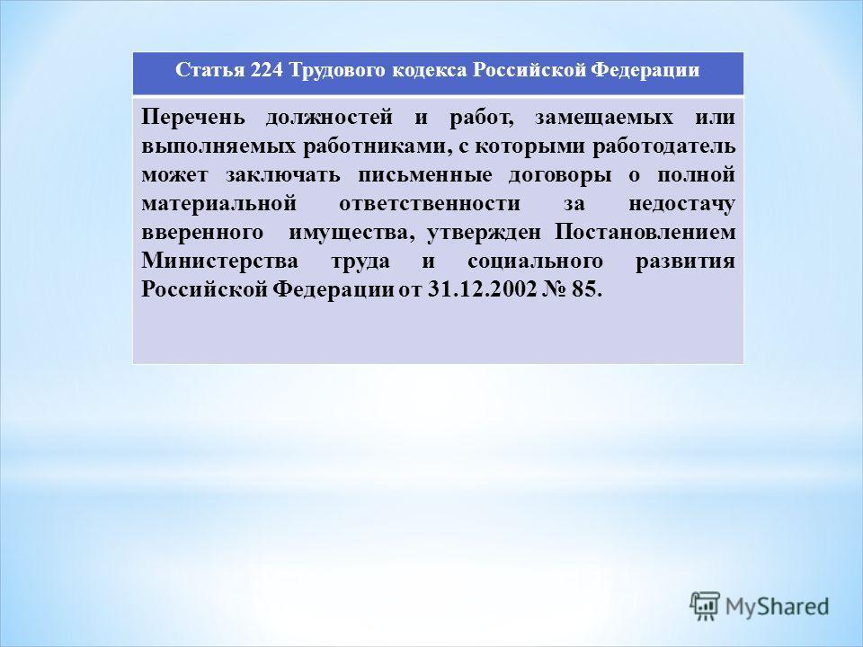 Статья 224 Трудового кодекса Российской Федерации Перечень должностей и работ, замещаемых или выполняемых работниками, с которыми работодатель может заключать письменные договоры о полной материальной ответственности за недостачу вверенного имущества