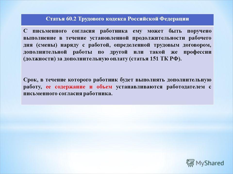 Статья 60.2 Трудового кодекса Российской Федерации С письменного согласия работника ему может быть поручено выполнение в течение установленной продолжительности рабочего дня (смены) наряду с работой, определенной трудовым договором, дополнительной ра