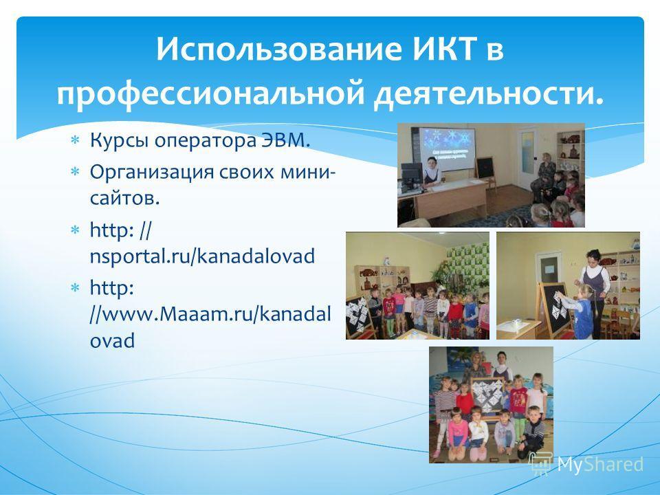 Использование ИКТ в профессиональной деятельности. Курсы оператора ЭВМ. Организация своих мини- сайтов. http: // nsportal.ru/kanadalovad http: //www.Maaam.ru/kanadal ovad