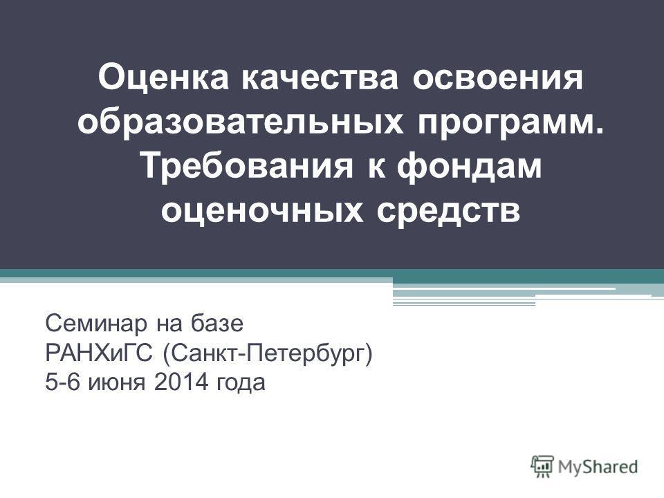 Оценка качества освоения образовательных программ. Требования к фондам оценочных средств Семинар на базе РАНХиГС (Санкт-Петербург) 5-6 июня 2014 года