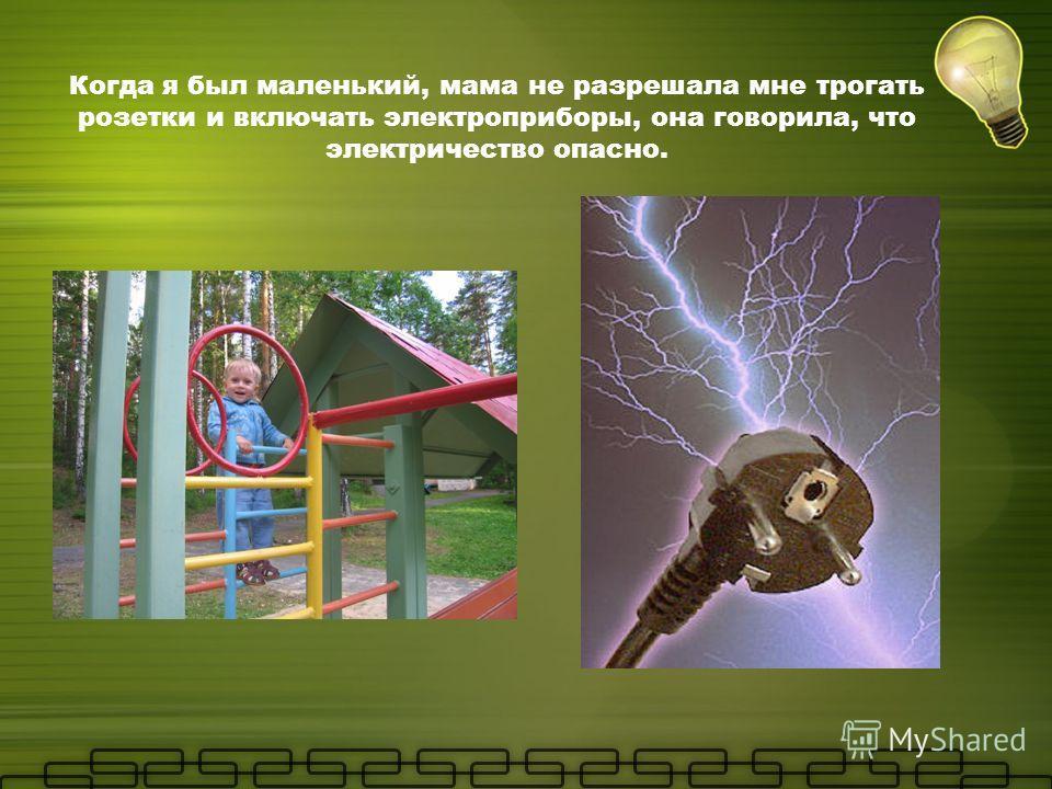 Когда я был маленький, мама не разрешала мне трогать розетки и включать электроприборы, она говорила, что электричество опасно.