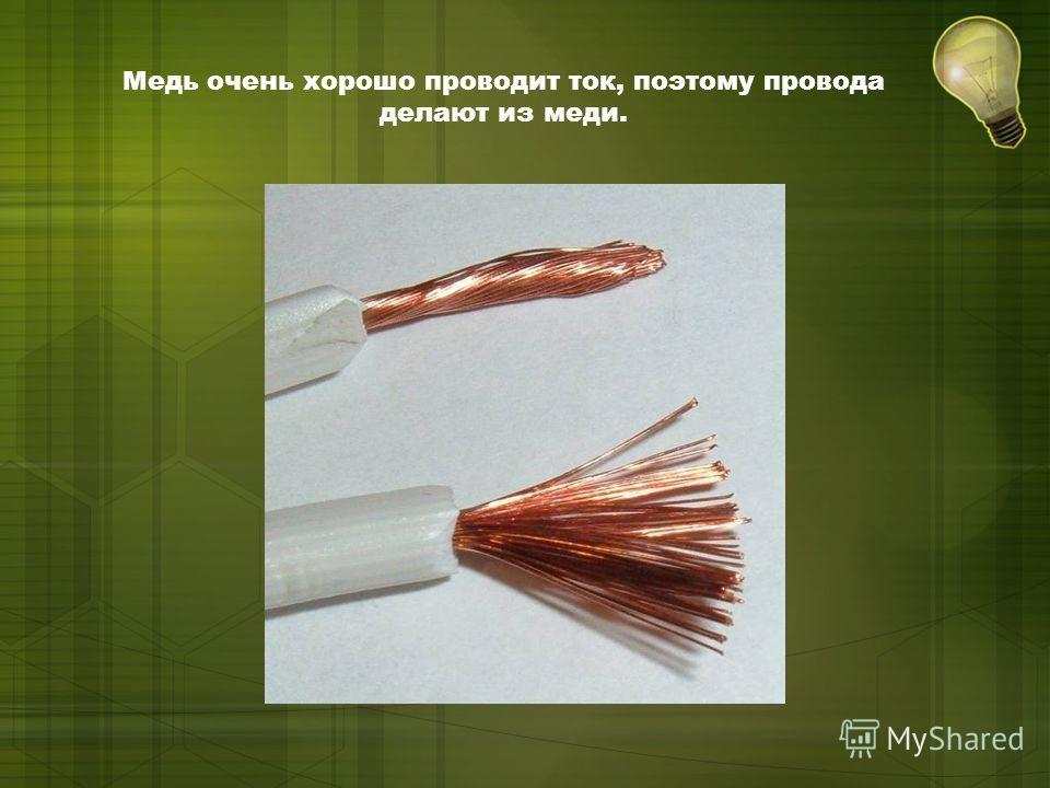 Медь очень хорошо проводит ток, поэтому провода делают из меди.