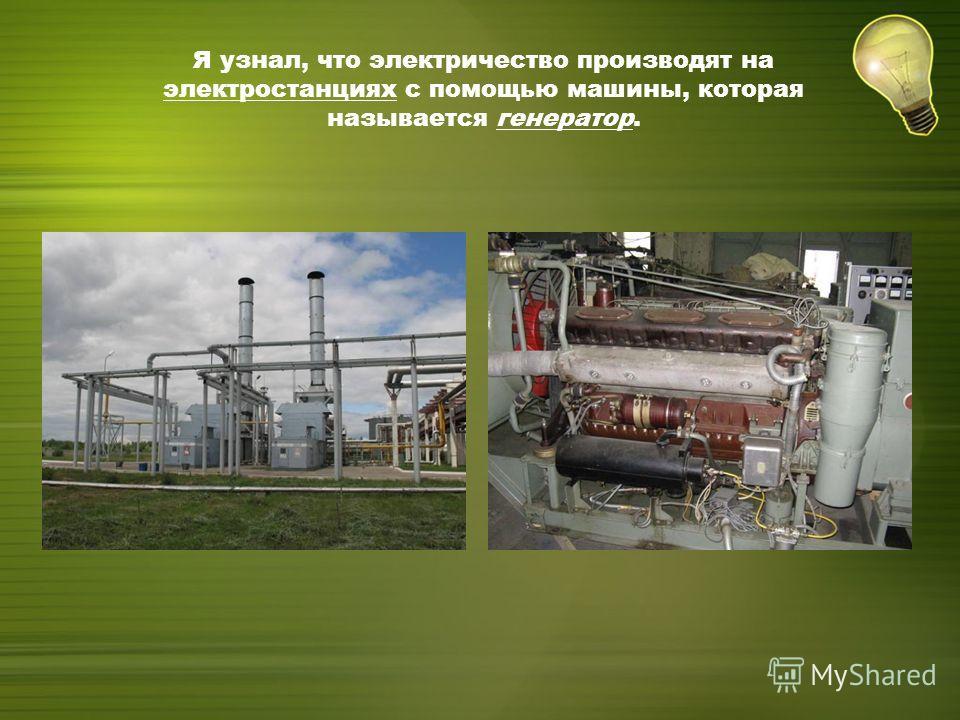 Я узнал, что электричество производят на электростанциях с помощью машины, которая называется генератор.