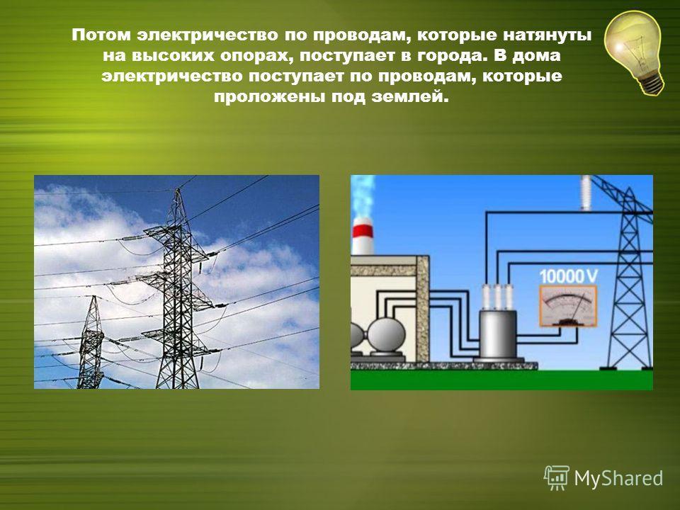 Потом электричество по проводам, которые натянуты на высоких опорах, поступает в города. В дома электричество поступает по проводам, которые проложены под землей.