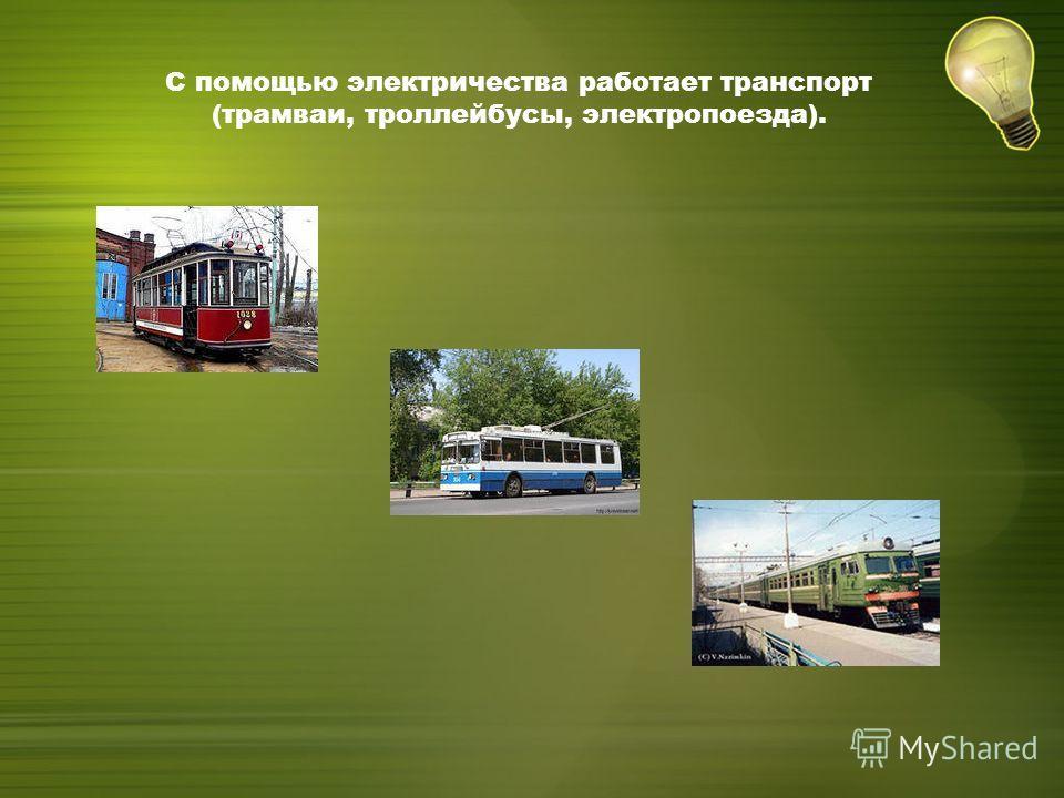С помощью электричества работает транспорт (трамваи, троллейбусы, электропоезда).