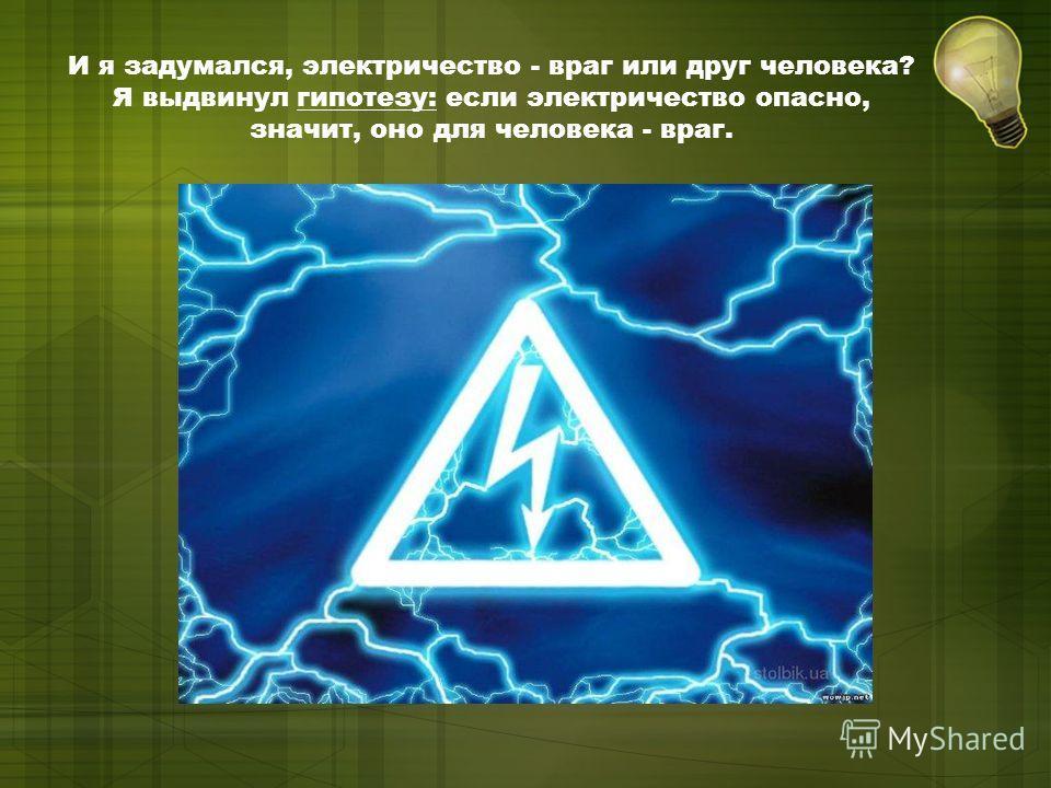 И я задумался, электричество - враг или друг человека? Я выдвинул гипотезу: если электричество опасно, значит, оно для человека - враг.