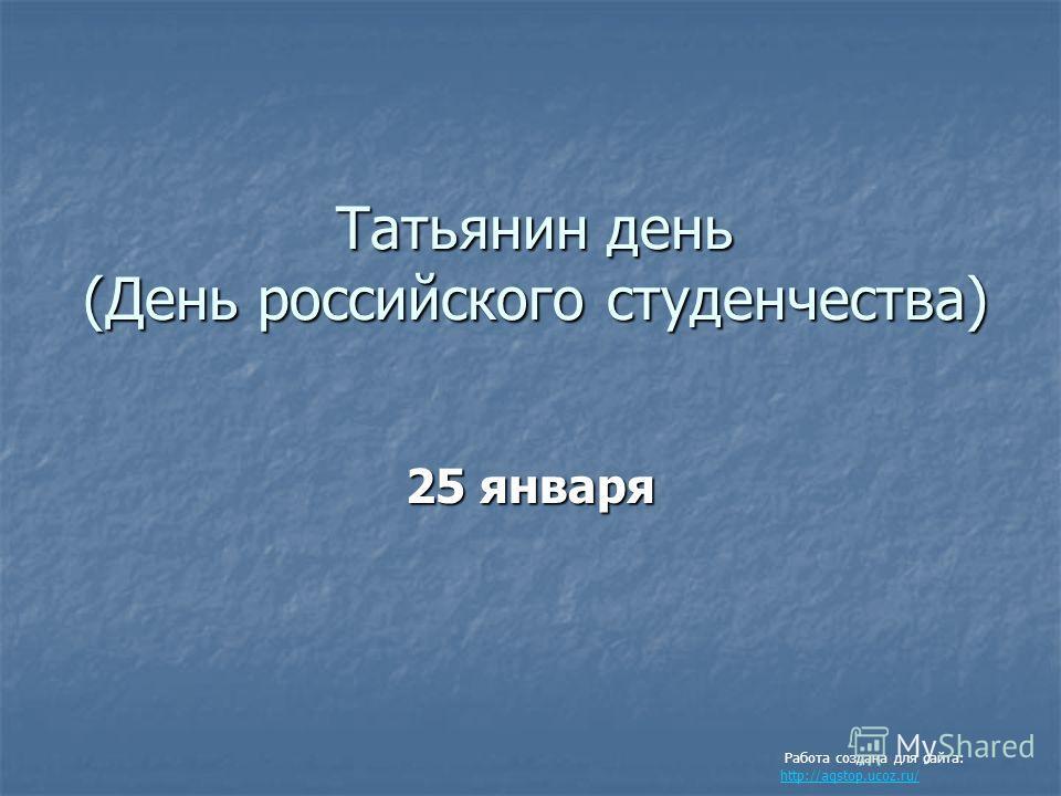 Татьянин день (День российского студенчества) 25 января Работа создана для сайта: http://aqstop.ucoz.ru/ http://aqstop.ucoz.ru/