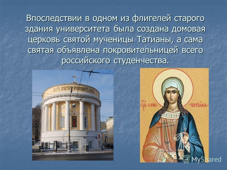 Впоследствии в одном из флигелей старого здания университета была создана домовая церковь святой мученицы Татианы, а сама святая объявлена покровительницей всего российского студенчества.