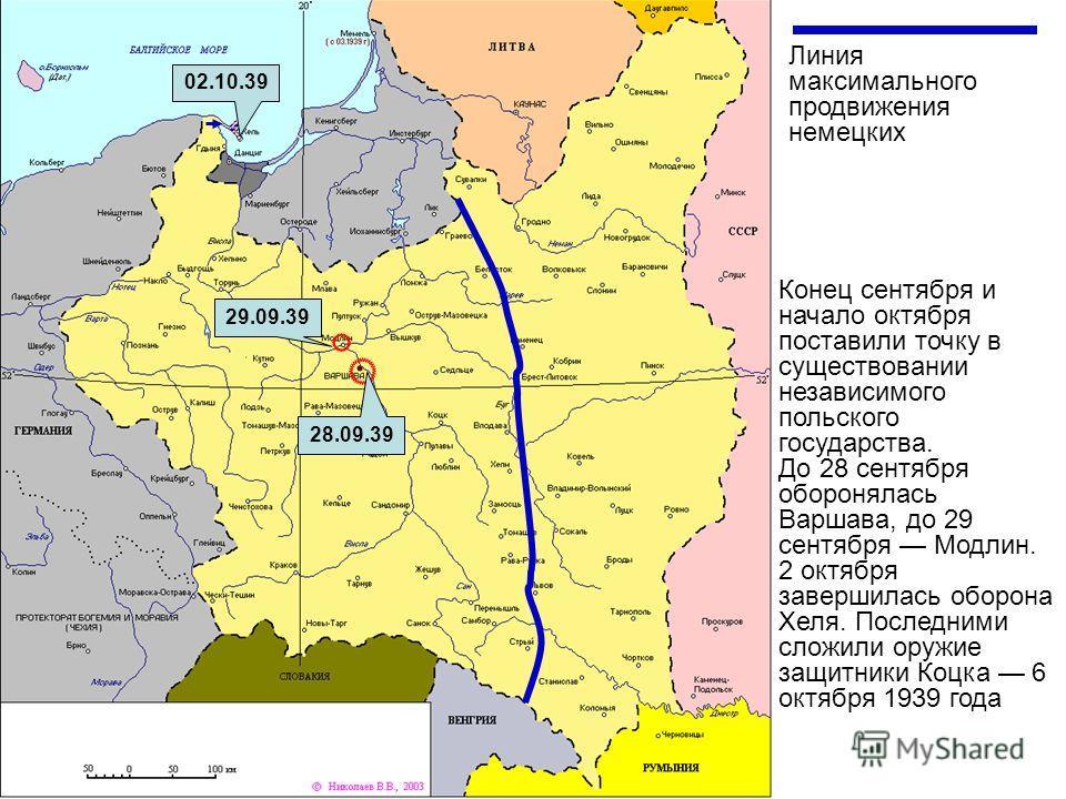 Линия максимального продвижения немецких 28.09.39 29.09.39 02.10.39 Конец сентября и начало октября поставили точку в существовании независимого польского государства. До 28 сентября оборонялась Варшава, до 29 сентября Модлин. 2 октября завершилась о