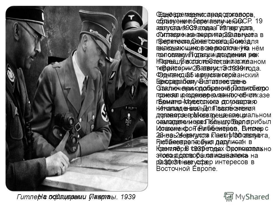 Одновременно продолжалось сближение Германии и СССР. 19 августа 1939 года Гитлер дал согласие на территориальные претензии Советского Союза, включающие всю восточную половину Польши до линии рек Нарев, Висла и Сан, а также территории Латвии, Эстонии,