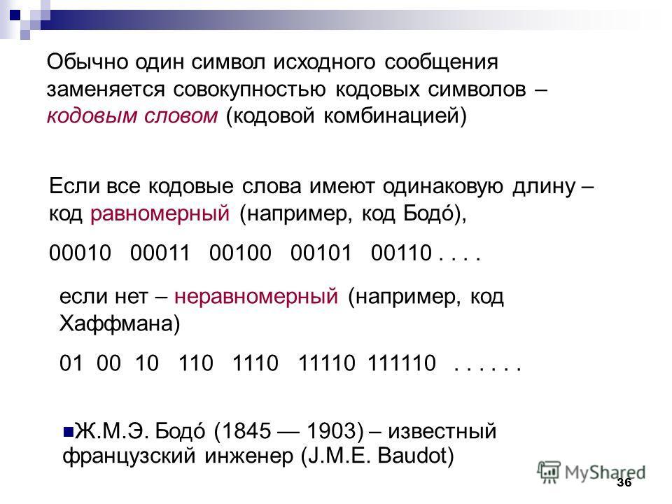 Обычно один символ исходного сообщения заменяется совокупностью кодовых символов – кодовым словом (кодовой комбинацией) 36 Ж.М.Э. Бодó (1845 1903) – известный французский инженер (J.M.E. Baudot) Если все кодовые слова имеют одинаковую длину – код рав