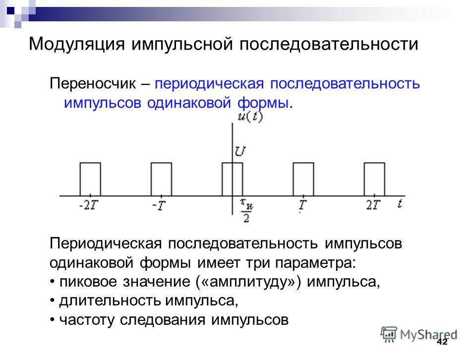 Модуляция импульсной последовательности Переносчик – периодическая последовательность импульсов одинаковой формы. 42 Периодическая последовательность импульсов одинаковой формы имеет три параметра: пиковое значение («амплитуду») импульса, длительност