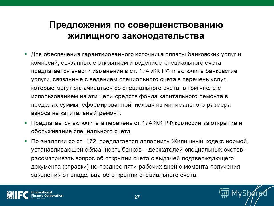 Предложения по совершенствованию жилищного законодательства Для обеспечения гарантированного источника оплаты банковских услуг и комиссий, связанных с открытием и ведением специального счета предлагается внести изменения в ст. 174 ЖК РФ и включить ба