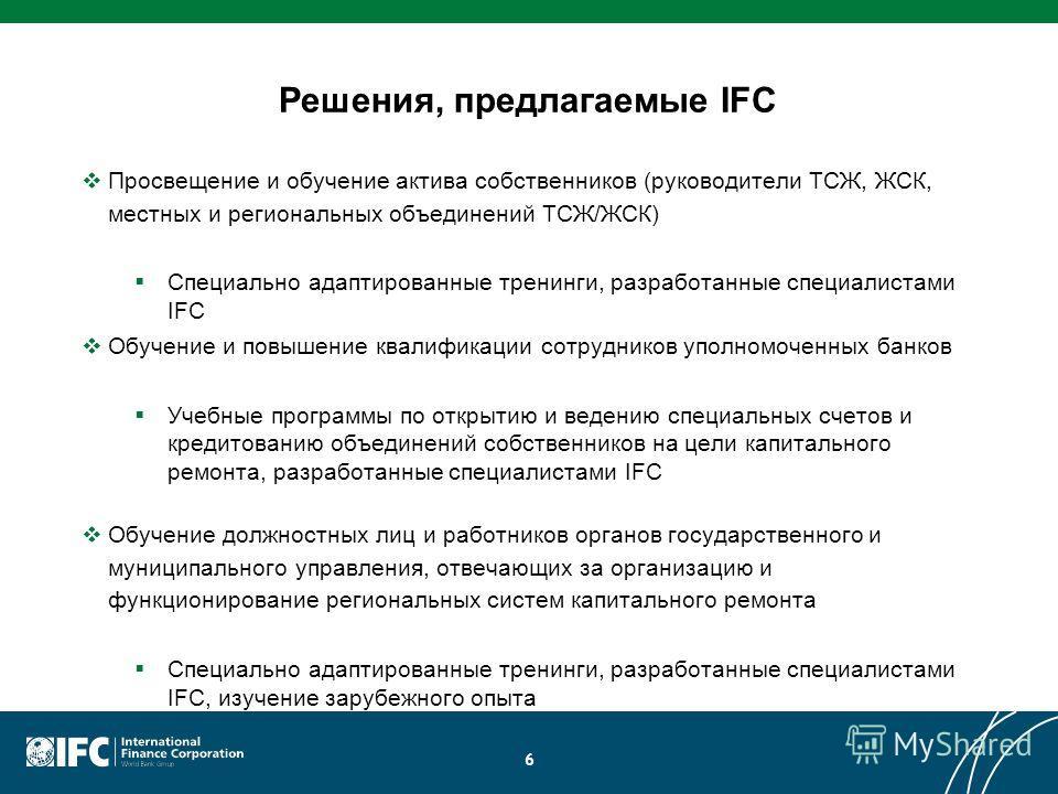Решения, предлагаемые IFC Просвещение и обучение актива собственников (руководители ТСЖ, ЖСК, местных и региональных объединений ТСЖ/ЖСК) Специально адаптированные тренинги, разработанные специалистами IFC Обучение и повышение квалификации сотруднико