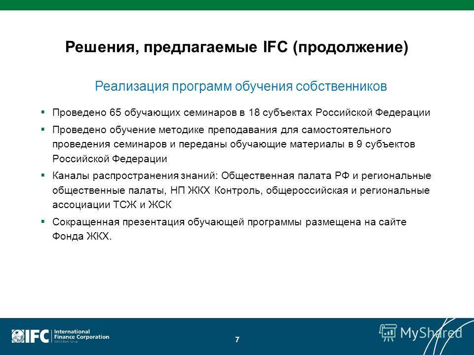 Решения, предлагаемые IFC (продолжение) Проведено 65 обучающих семинаров в 18 субъектах Российской Федерации Проведено обучение методике преподавания для самостоятельного проведения семинаров и переданы обучающие материалы в 9 субъектов Российской Фе