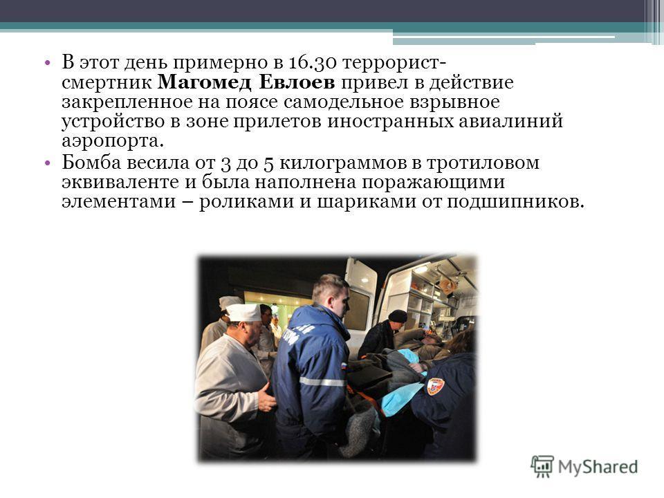 В этот день примерно в 16.30 террорист- смертник Магомед Евлоев привел в действие закрепленное на поясе самодельное взрывное устройство в зоне прилетов иностранных авиалиний аэропорта. Бомба весила от 3 до 5 килограммов в тротиловом эквиваленте и был